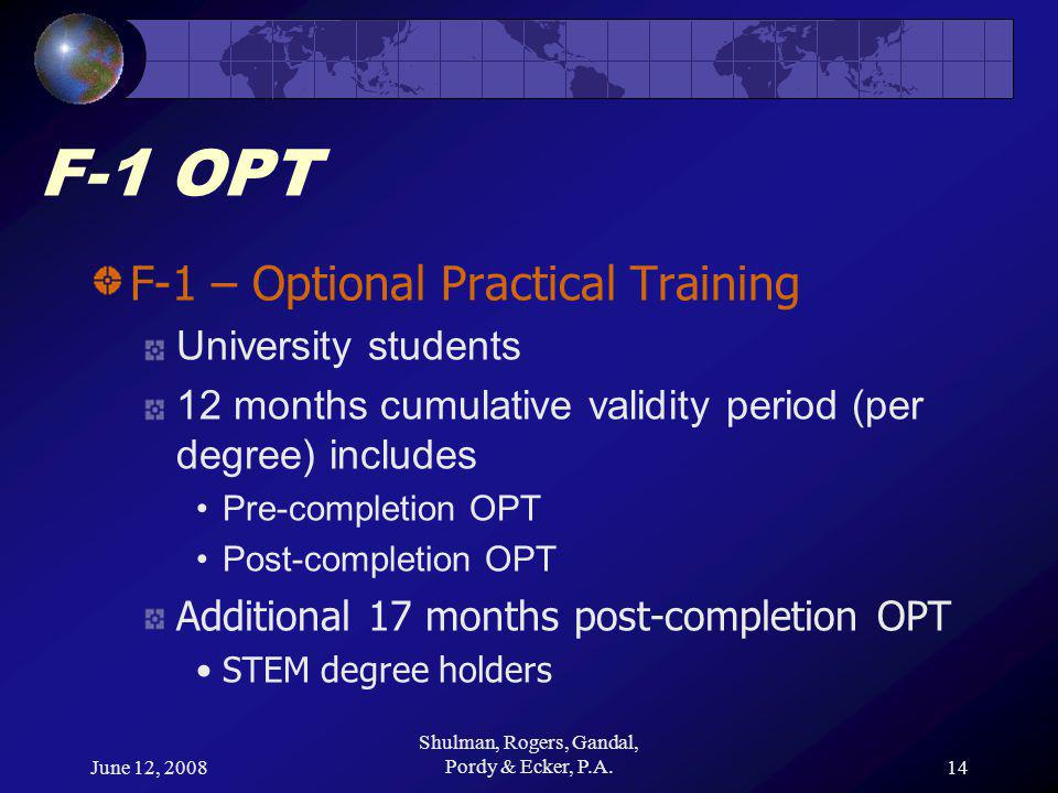 June 12, 2008 Shulman, Rogers, Gandal, Pordy & Ecker, P.A.14 F-1 OPT F-1 – Optional Practical Training University students 12 months cumulative validity period (per degree) includes Pre-completion OPT Post-completion OPT Additional 17 months post-completion OPT STEM degree holders
