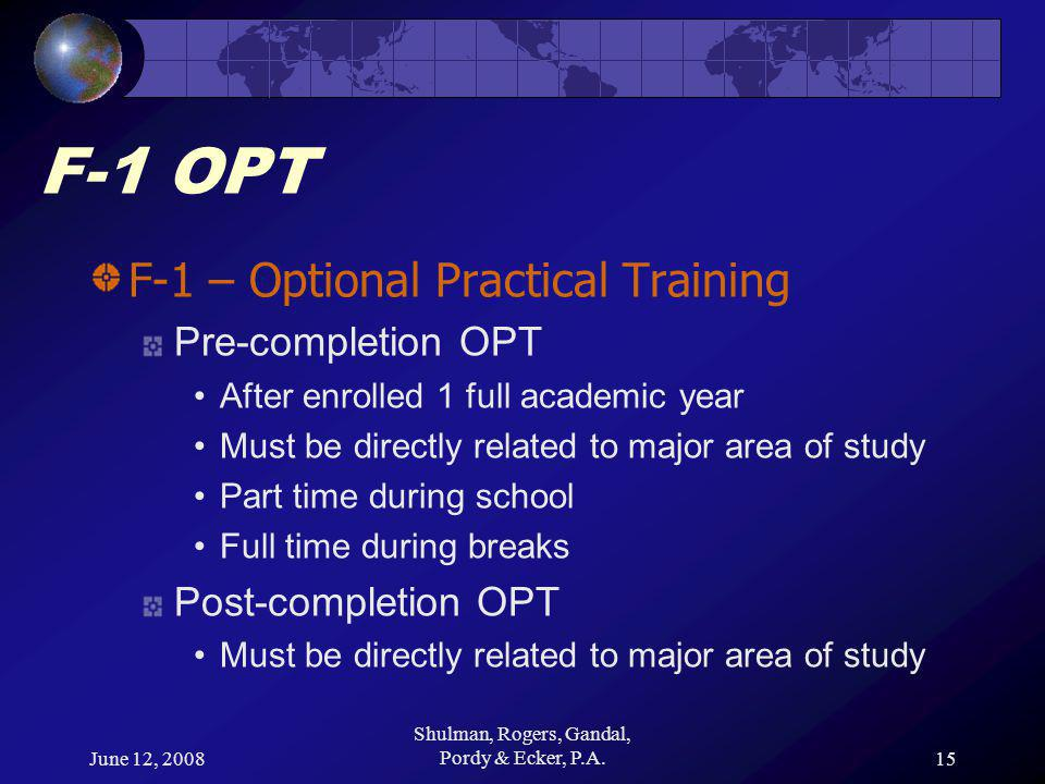June 12, 2008 Shulman, Rogers, Gandal, Pordy & Ecker, P.A.15 F-1 OPT F-1 – Optional Practical Training Pre-completion OPT After enrolled 1 full academic year Must be directly related to major area of study Part time during school Full time during breaks Post-completion OPT Must be directly related to major area of study