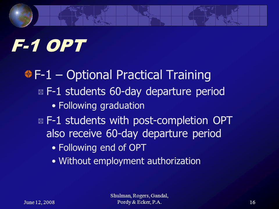 June 12, 2008 Shulman, Rogers, Gandal, Pordy & Ecker, P.A.16 F-1 OPT F-1 – Optional Practical Training F-1 students 60-day departure period Following graduation F-1 students with post-completion OPT also receive 60-day departure period Following end of OPT Without employment authorization
