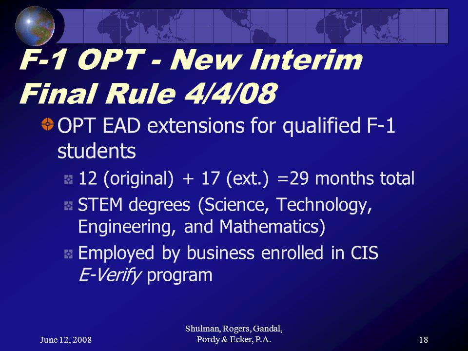 June 12, 2008 Shulman, Rogers, Gandal, Pordy & Ecker, P.A.18 F-1 OPT - New Interim Final Rule 4/4/08 OPT EAD extensions for qualified F-1 students 12 (original) + 17 (ext.) =29 months total STEM degrees (Science, Technology, Engineering, and Mathematics) Employed by business enrolled in CIS E-Verify program