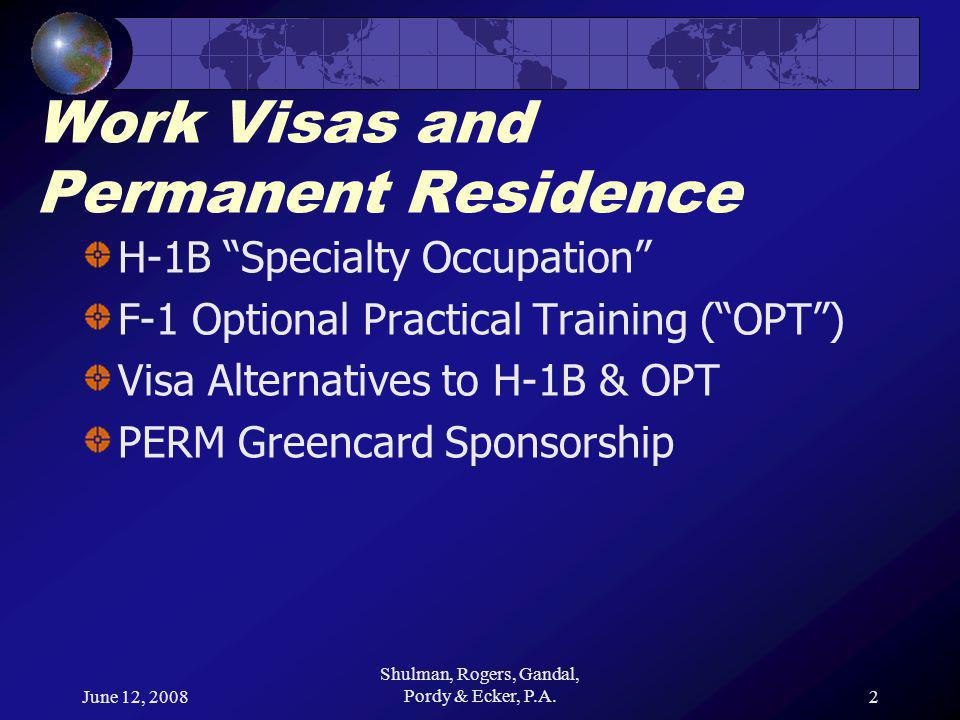 June 12, 2008 Shulman, Rogers, Gandal, Pordy & Ecker, P.A.2 Work Visas and Permanent Residence H-1B Specialty Occupation F-1 Optional Practical Training ( OPT ) Visa Alternatives to H-1B & OPT PERM Greencard Sponsorship
