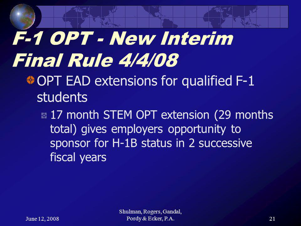 June 12, 2008 Shulman, Rogers, Gandal, Pordy & Ecker, P.A.21 F-1 OPT - New Interim Final Rule 4/4/08 OPT EAD extensions for qualified F-1 students 17 month STEM OPT extension (29 months total) gives employers opportunity to sponsor for H-1B status in 2 successive fiscal years