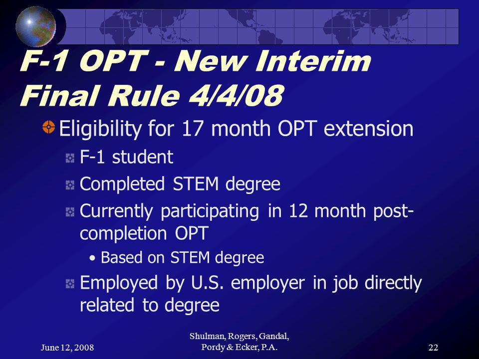 June 12, 2008 Shulman, Rogers, Gandal, Pordy & Ecker, P.A.22 F-1 OPT - New Interim Final Rule 4/4/08 Eligibility for 17 month OPT extension F-1 student Completed STEM degree Currently participating in 12 month post- completion OPT Based on STEM degree Employed by U.S.