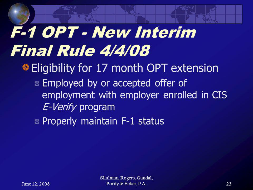 June 12, 2008 Shulman, Rogers, Gandal, Pordy & Ecker, P.A.23 F-1 OPT - New Interim Final Rule 4/4/08 Eligibility for 17 month OPT extension Employed by or accepted offer of employment with employer enrolled in CIS E-Verify program Properly maintain F-1 status