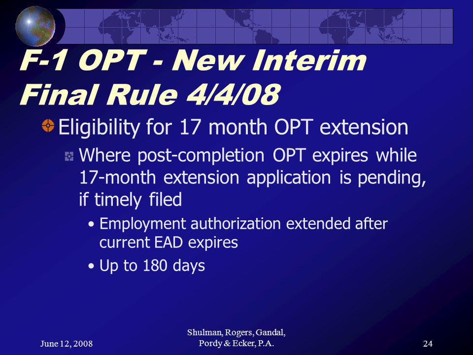 June 12, 2008 Shulman, Rogers, Gandal, Pordy & Ecker, P.A.24 F-1 OPT - New Interim Final Rule 4/4/08 Eligibility for 17 month OPT extension Where post-completion OPT expires while 17-month extension application is pending, if timely filed Employment authorization extended after current EAD expires Up to 180 days