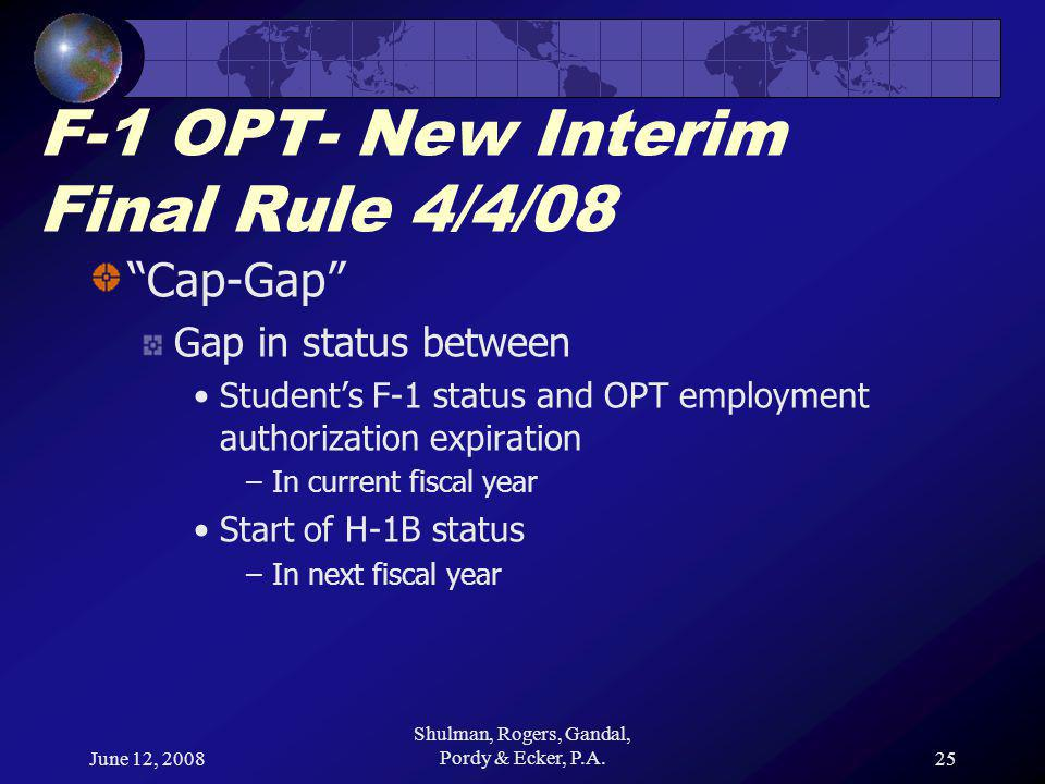 June 12, 2008 Shulman, Rogers, Gandal, Pordy & Ecker, P.A.25 F-1 OPT- New Interim Final Rule 4/4/08 Cap-Gap Gap in status between Student's F-1 status and OPT employment authorization expiration –In current fiscal year Start of H-1B status –In next fiscal year