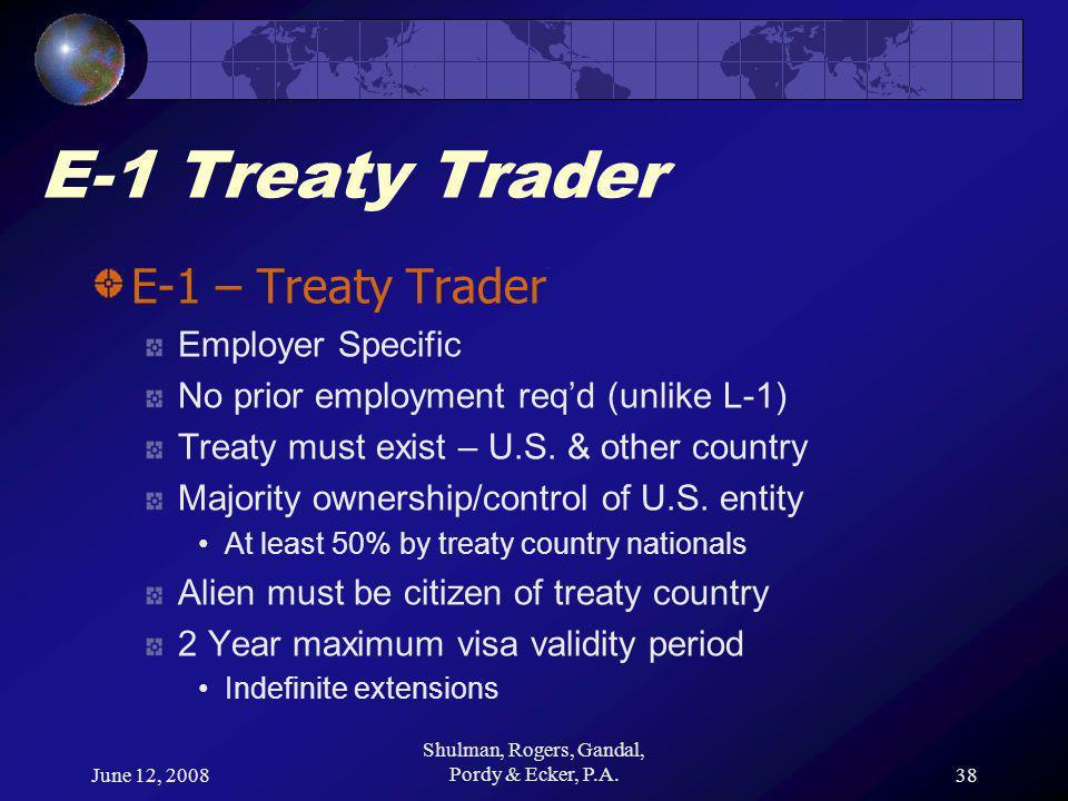 June 12, 2008 Shulman, Rogers, Gandal, Pordy & Ecker, P.A.38 E-1 Treaty Trader E-1 – Treaty Trader Employer Specific No prior employment req'd (unlike L-1) Treaty must exist – U.S.