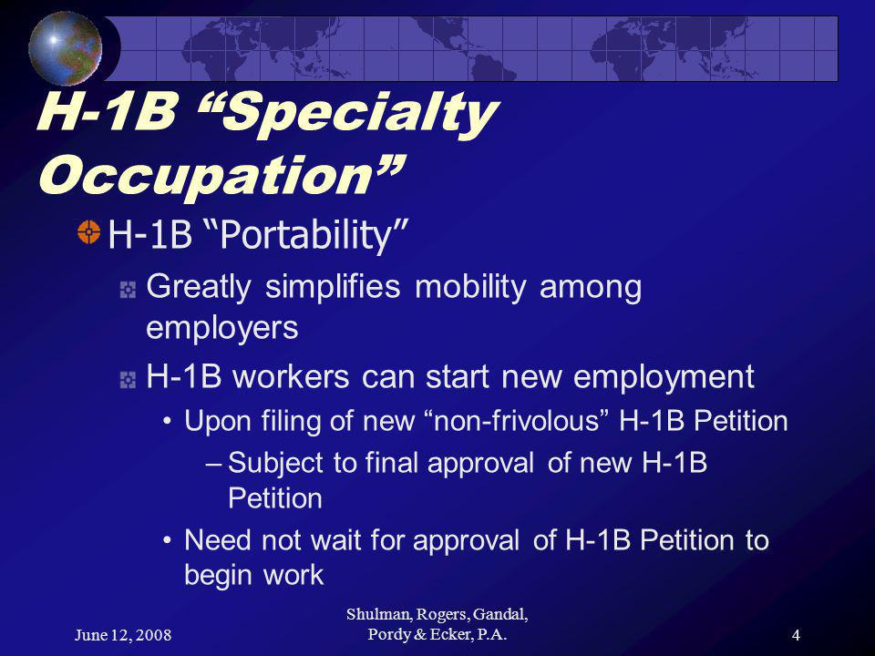 June 12, 2008 Shulman, Rogers, Gandal, Pordy & Ecker, P.A.4 H-1B Specialty Occupation H-1B Portability Greatly simplifies mobility among employers H-1B workers can start new employment Upon filing of new non-frivolous H-1B Petition –Subject to final approval of new H-1B Petition Need not wait for approval of H-1B Petition to begin work