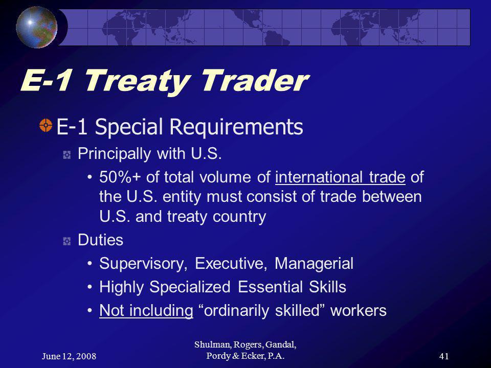June 12, 2008 Shulman, Rogers, Gandal, Pordy & Ecker, P.A.41 E-1 Treaty Trader E-1 Special Requirements Principally with U.S.