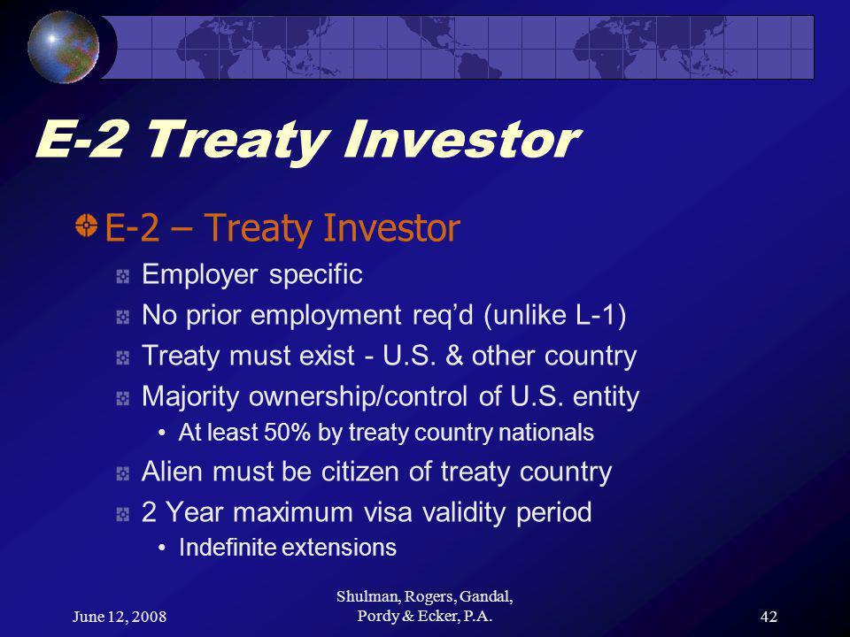 June 12, 2008 Shulman, Rogers, Gandal, Pordy & Ecker, P.A.42 E-2 Treaty Investor E-2 – Treaty Investor Employer specific No prior employment req'd (unlike L-1) Treaty must exist - U.S.