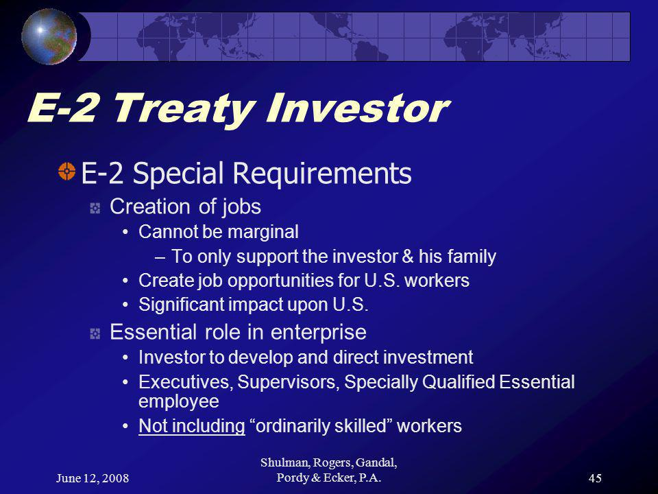 June 12, 2008 Shulman, Rogers, Gandal, Pordy & Ecker, P.A.45 E-2 Treaty Investor E-2 Special Requirements Creation of jobs Cannot be marginal –To only support the investor & his family Create job opportunities for U.S.