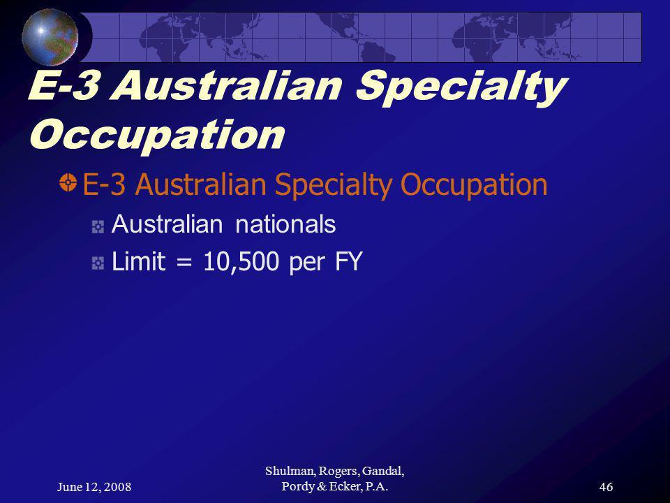 June 12, 2008 Shulman, Rogers, Gandal, Pordy & Ecker, P.A.46 E-3 Australian Specialty Occupation Australian nationals Limit = 10,500 per FY