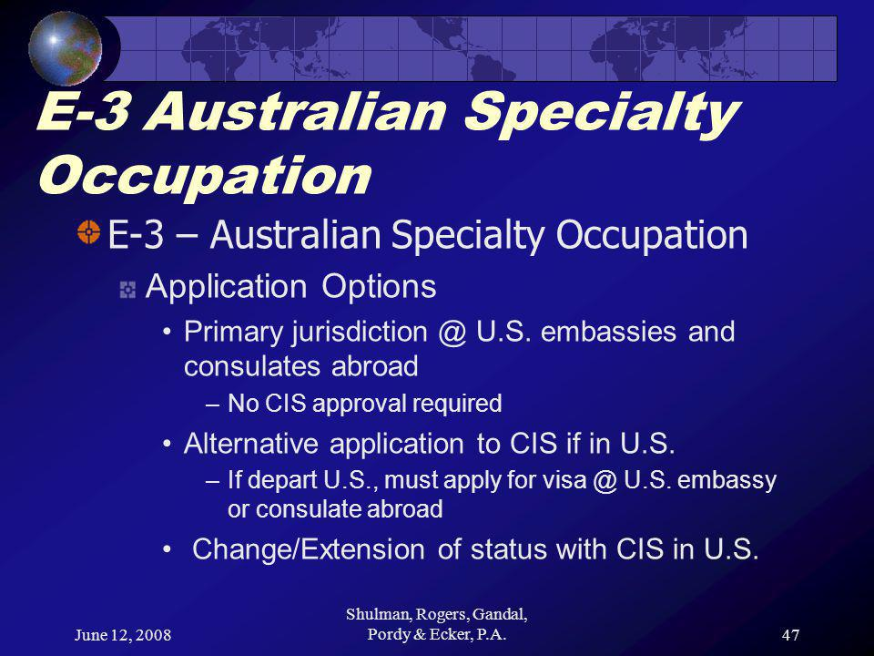 June 12, 2008 Shulman, Rogers, Gandal, Pordy & Ecker, P.A.47 E-3 Australian Specialty Occupation E-3 – Australian Specialty Occupation Application Options Primary jurisdiction @ U.S.