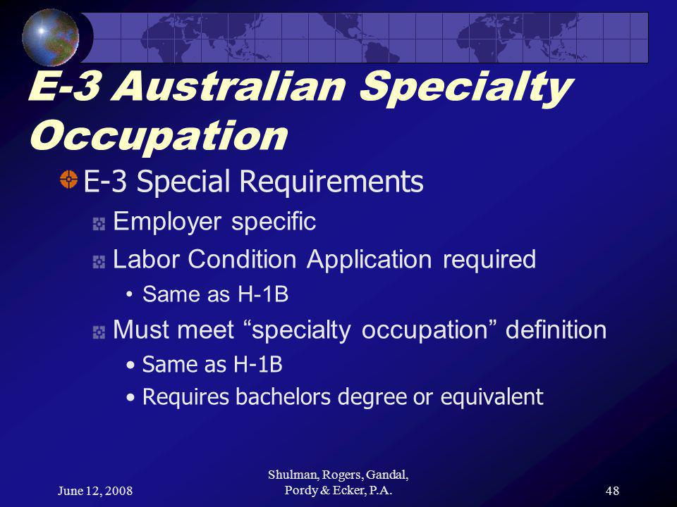 June 12, 2008 Shulman, Rogers, Gandal, Pordy & Ecker, P.A.48 E-3 Australian Specialty Occupation E-3 Special Requirements Employer specific Labor Condition Application required Same as H-1B Must meet specialty occupation definition Same as H-1B Requires bachelors degree or equivalent