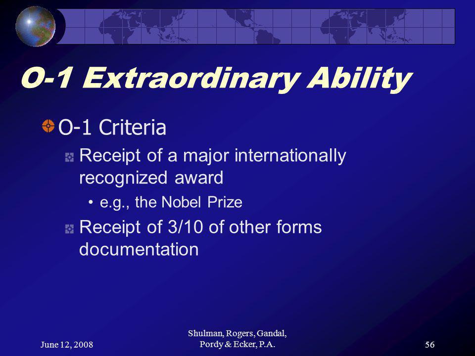 June 12, 2008 Shulman, Rogers, Gandal, Pordy & Ecker, P.A.56 O-1 Extraordinary Ability O-1 Criteria Receipt of a major internationally recognized award e.g., the Nobel Prize Receipt of 3/10 of other forms documentation