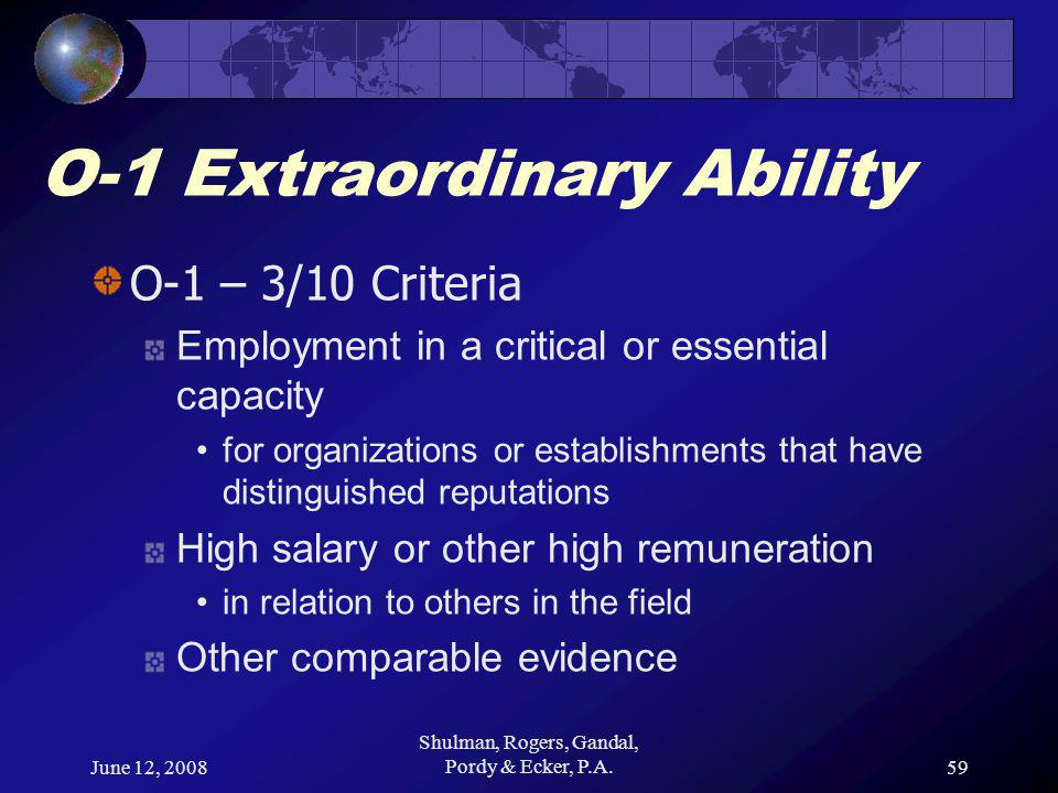 June 12, 2008 Shulman, Rogers, Gandal, Pordy & Ecker, P.A.59 O-1 Extraordinary Ability O-1 – 3/10 Criteria Employment in a critical or essential capacity for organizations or establishments that have distinguished reputations High salary or other high remuneration in relation to others in the field Other comparable evidence
