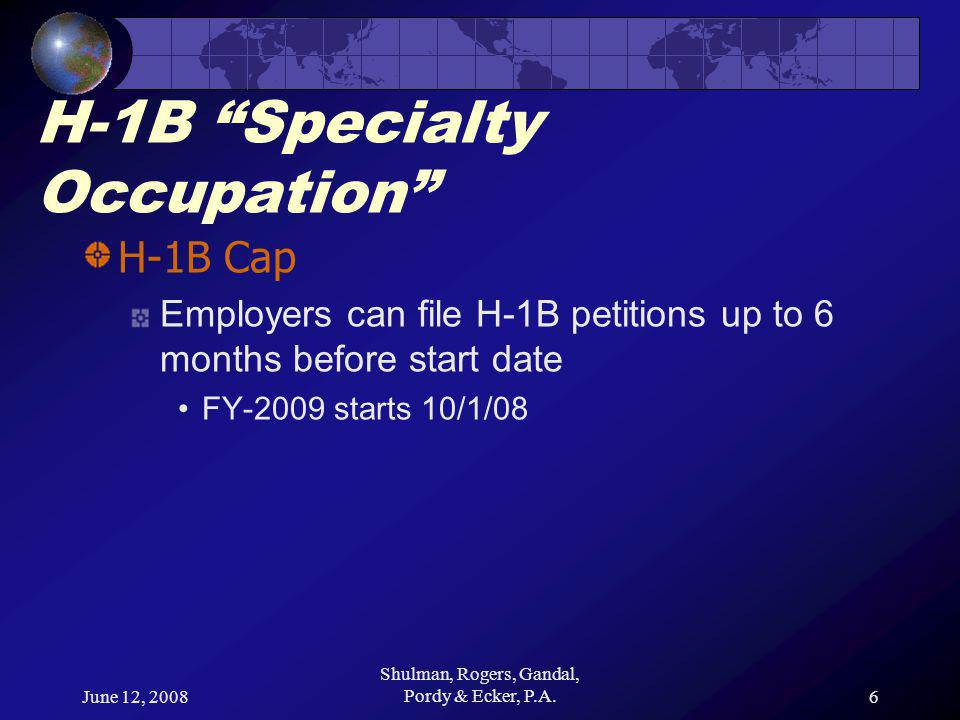 June 12, 2008 Shulman, Rogers, Gandal, Pordy & Ecker, P.A.6 H-1B Specialty Occupation H-1B Cap Employers can file H-1B petitions up to 6 months before start date FY-2009 starts 10/1/08