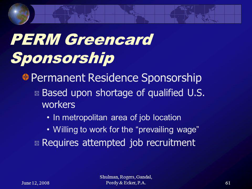 June 12, 2008 Shulman, Rogers, Gandal, Pordy & Ecker, P.A.61 PERM Greencard Sponsorship Permanent Residence Sponsorship Based upon shortage of qualified U.S.