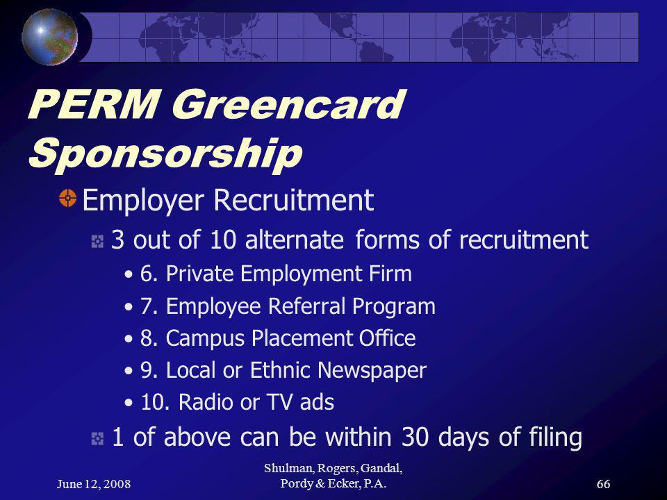 June 12, 2008 Shulman, Rogers, Gandal, Pordy & Ecker, P.A.66 PERM Greencard Sponsorship Employer Recruitment 3 out of 10 alternate forms of recruitment 6.