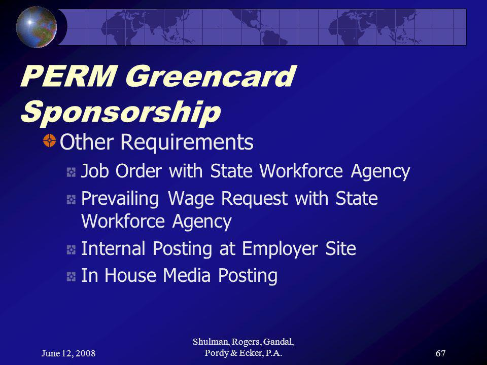 June 12, 2008 Shulman, Rogers, Gandal, Pordy & Ecker, P.A.67 PERM Greencard Sponsorship Other Requirements Job Order with State Workforce Agency Prevailing Wage Request with State Workforce Agency Internal Posting at Employer Site In House Media Posting