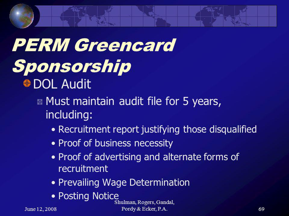 June 12, 2008 Shulman, Rogers, Gandal, Pordy & Ecker, P.A.69 PERM Greencard Sponsorship DOL Audit Must maintain audit file for 5 years, including: Recruitment report justifying those disqualified Proof of business necessity Proof of advertising and alternate forms of recruitment Prevailing Wage Determination Posting Notice