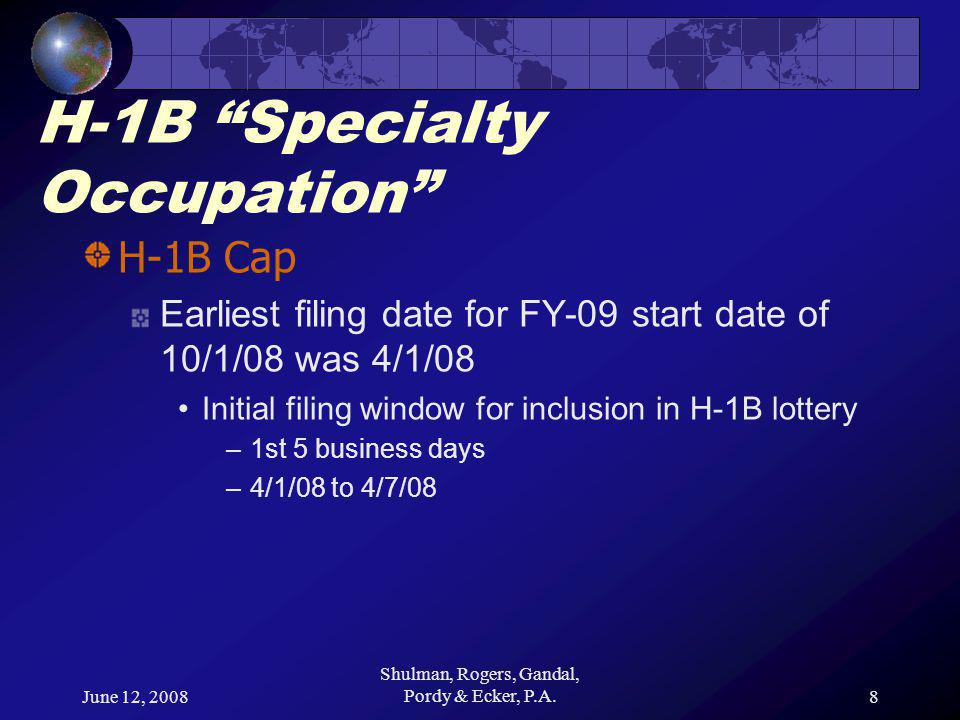 June 12, 2008 Shulman, Rogers, Gandal, Pordy & Ecker, P.A.8 H-1B Specialty Occupation H-1B Cap Earliest filing date for FY-09 start date of 10/1/08 was 4/1/08 Initial filing window for inclusion in H-1B lottery –1st 5 business days –4/1/08 to 4/7/08