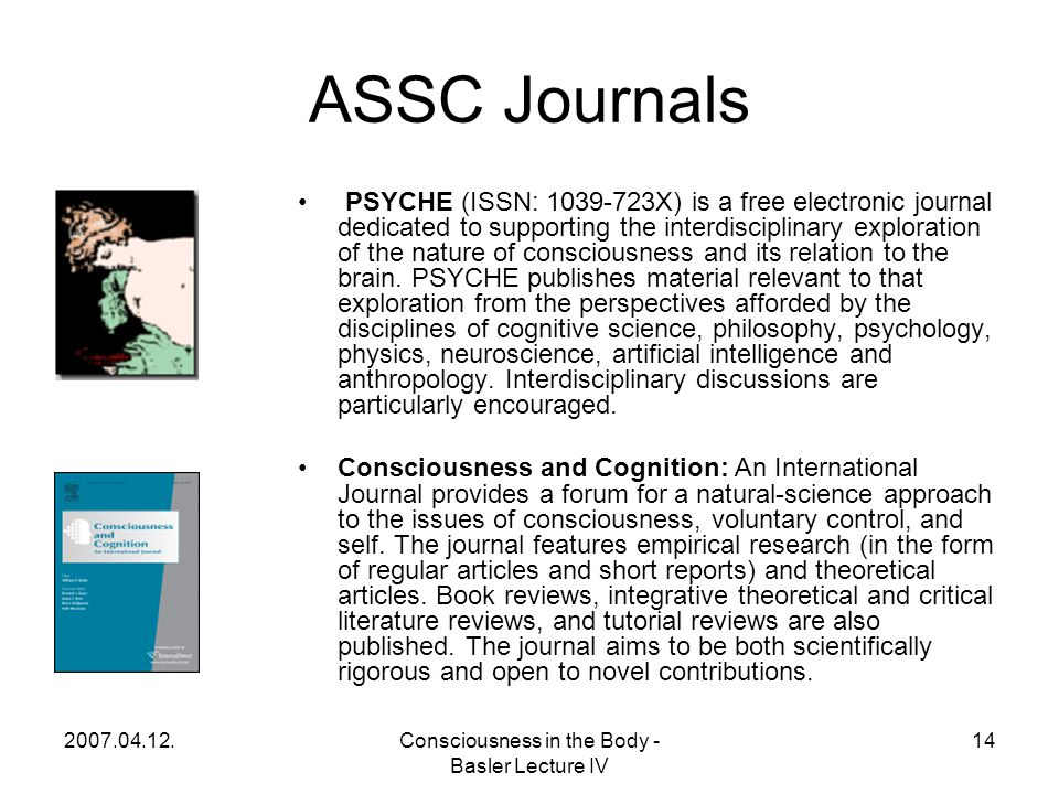 2007.04.12.Consciousness in the Body - Basler Lecture IV 14 ASSC Journals PSYCHE (ISSN: 1039-723X) is a free electronic journal dedicated to supporting the interdisciplinary exploration of the nature of consciousness and its relation to the brain.