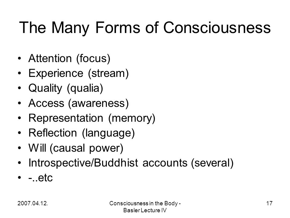 2007.04.12.Consciousness in the Body - Basler Lecture IV 17 The Many Forms of Consciousness Attention (focus) Experience (stream) Quality (qualia) Access (awareness) Representation (memory) Reflection (language) Will (causal power) Introspective/Buddhist accounts (several) -..etc
