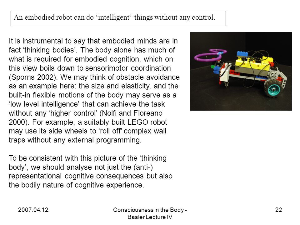 2007.04.12.Consciousness in the Body - Basler Lecture IV 22 An embodied robot can do 'intelligent' things without any control.
