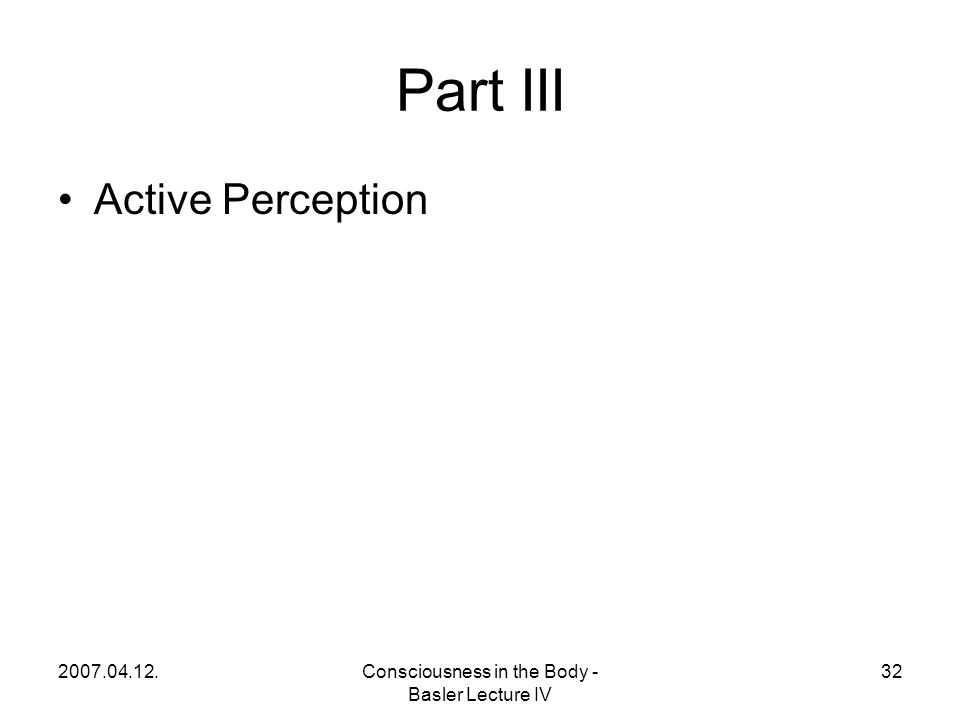 2007.04.12.Consciousness in the Body - Basler Lecture IV 32 Part III Active Perception