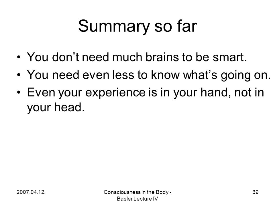 2007.04.12.Consciousness in the Body - Basler Lecture IV 39 Summary so far You don't need much brains to be smart.