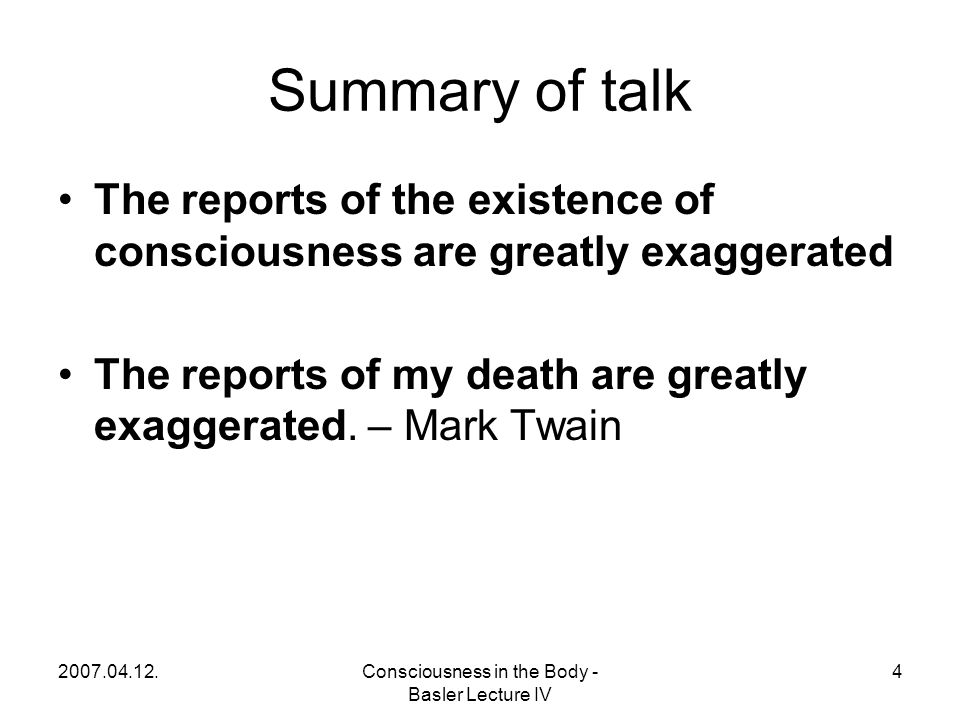 2007.04.12.Consciousness in the Body - Basler Lecture IV 4 Summary of talk The reports of the existence of consciousness are greatly exaggerated The reports of my death are greatly exaggerated.