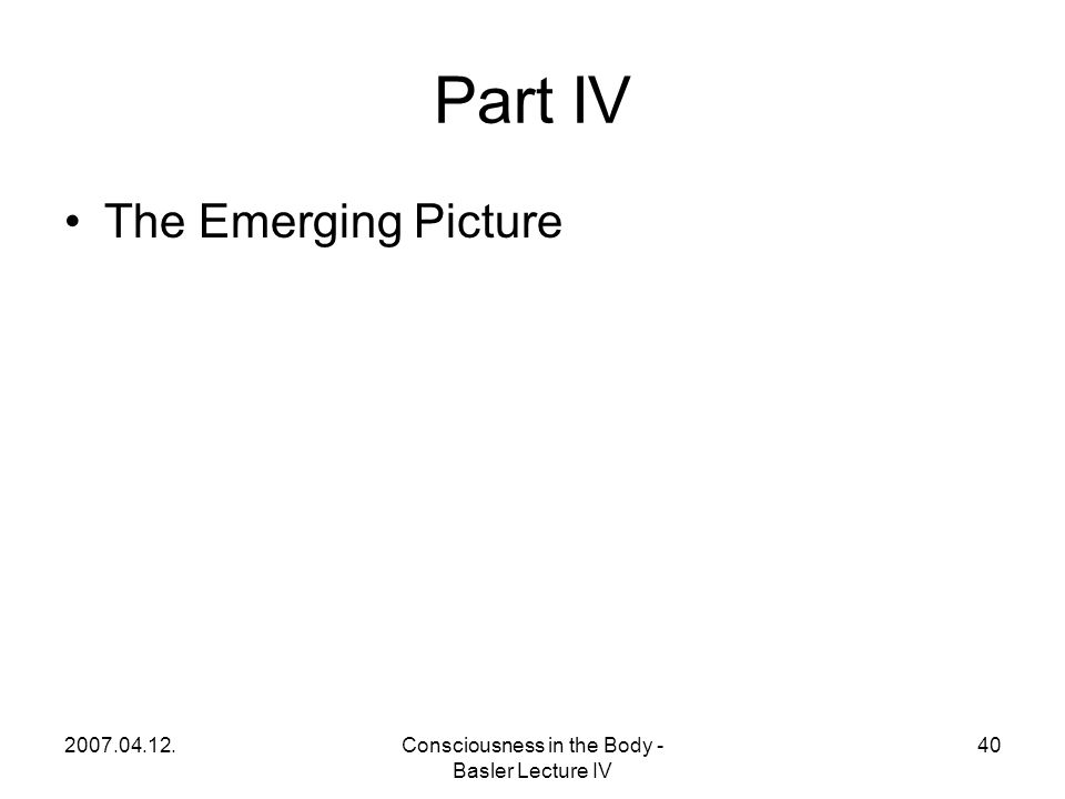 2007.04.12.Consciousness in the Body - Basler Lecture IV 40 Part IV The Emerging Picture
