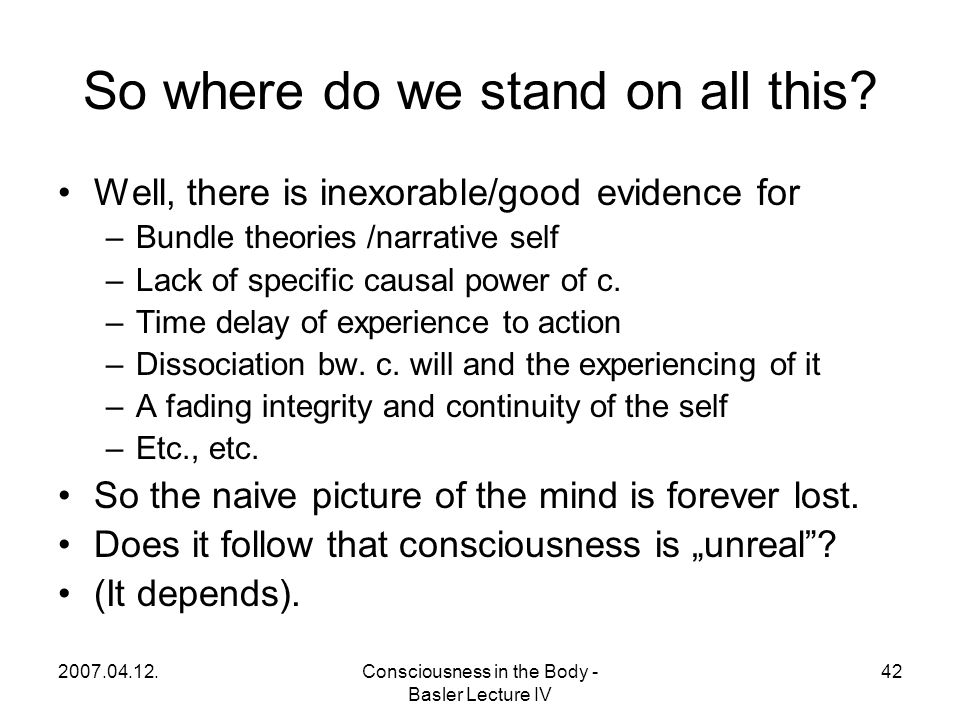 2007.04.12.Consciousness in the Body - Basler Lecture IV 42 So where do we stand on all this.
