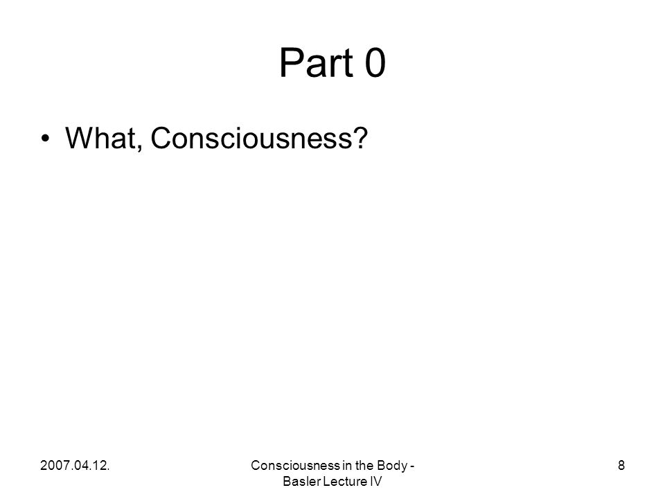 2007.04.12.Consciousness in the Body - Basler Lecture IV 8 Part 0 What, Consciousness?