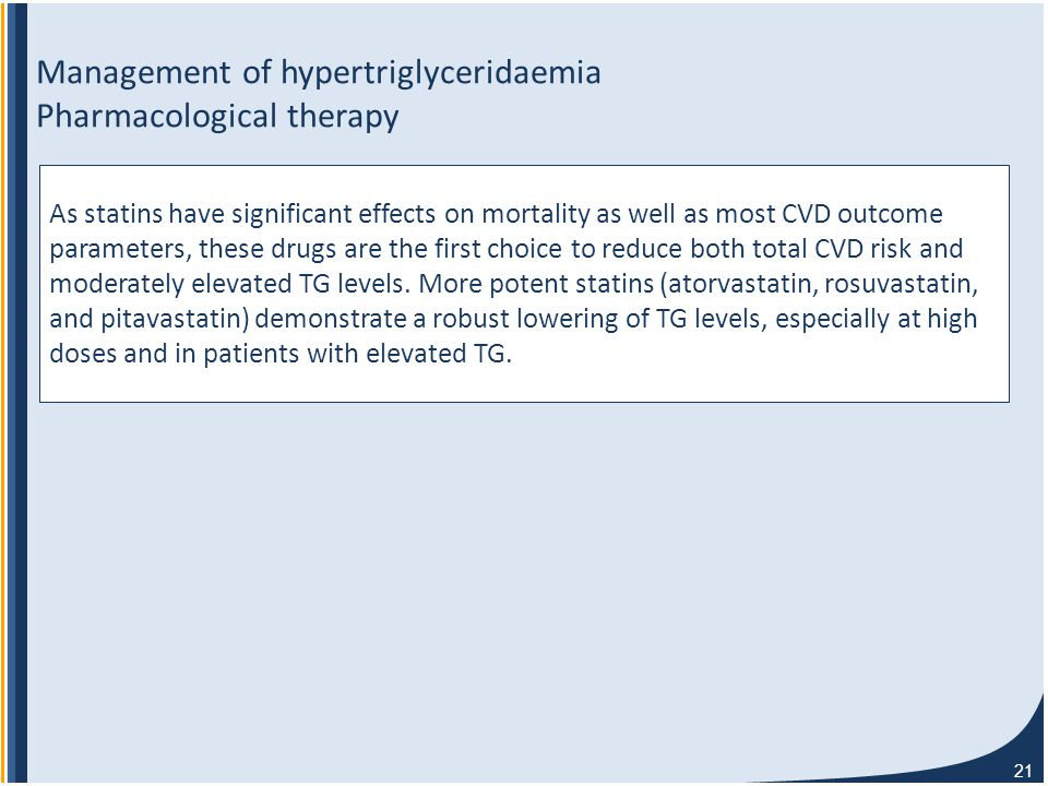 21 Management of hypertriglyceridaemia Pharmacological therapy As statins have significant effects on mortality as well as most CVD outcome parameters, these drugs are the first choice to reduce both total CVD risk and moderately elevated TG levels.