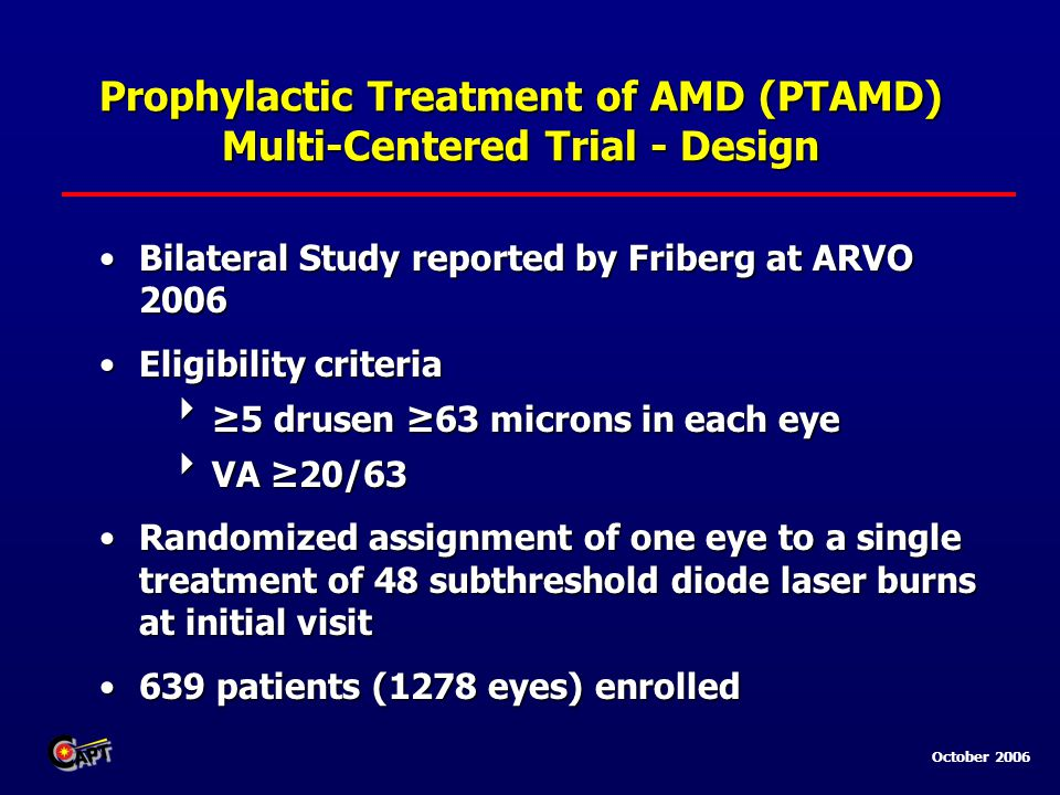 October 2006 Prophylactic Treatment of AMD (PTAMD) Multi-Centered Trial - Design Bilateral Study reported by Friberg at ARVO 2006Bilateral Study reported by Friberg at ARVO 2006 Eligibility criteriaEligibility criteria  ≥5 drusen ≥63 microns in each eye  VA ≥20/63 Randomized assignment of one eye to a single treatment of 48 subthreshold diode laser burns at initial visitRandomized assignment of one eye to a single treatment of 48 subthreshold diode laser burns at initial visit 639 patients (1278 eyes) enrolled639 patients (1278 eyes) enrolled