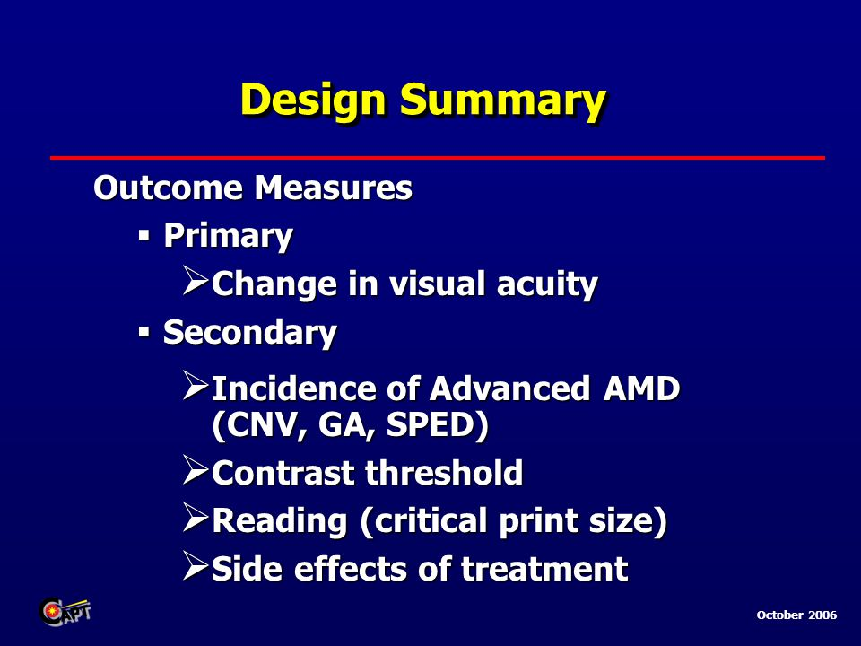 October 2006 Design Summary Outcome Measures  Primary  Change in visual acuity  Secondary  Incidence of Advanced AMD (CNV, GA, SPED)  Contrast threshold  Reading (critical print size)  Side effects of treatment