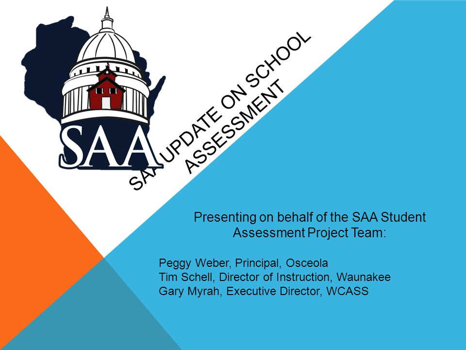 SAA UPDATE ON SCHOOL ASSESSMENT Presenting on behalf of the SAA Student Assessment Project Team: Peggy Weber, Principal, Osceola Tim Schell, Director of Instruction, Waunakee Gary Myrah, Executive Director, WCASS