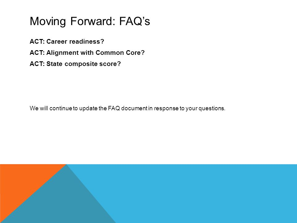 Moving Forward: FAQ's ACT: Career readiness. ACT: Alignment with Common Core.