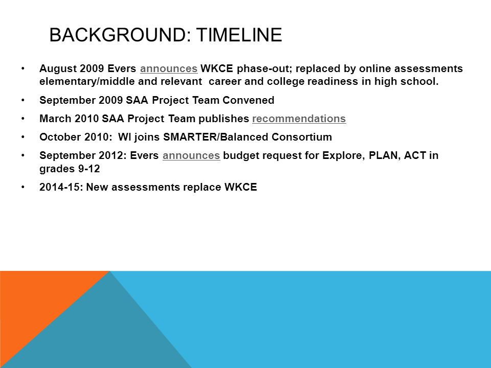BACKGROUND: TIMELINE August 2009 Evers announces WKCE phase-out; replaced by online assessments elementary/middle and relevant career and college readiness in high school.announces September 2009 SAA Project Team Convened March 2010 SAA Project Team publishes recommendationsrecommendations October 2010: WI joins SMARTER/Balanced Consortium September 2012: Evers announces budget request for Explore, PLAN, ACT in grades 9-12announces 2014-15: New assessments replace WKCE