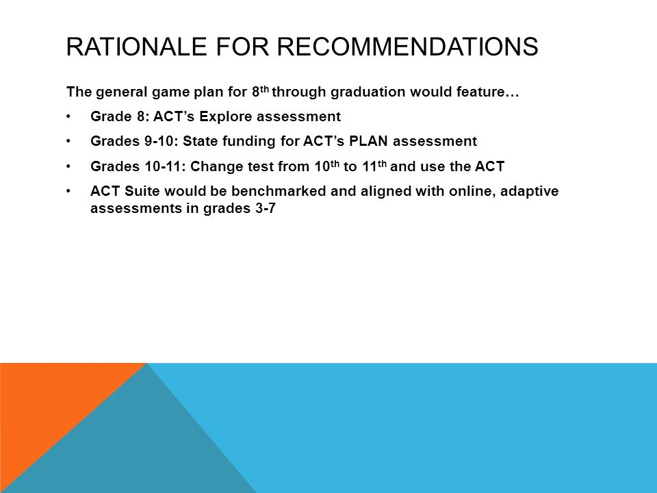 RATIONALE FOR RECOMMENDATIONS The general game plan for 8 th through graduation would feature… Grade 8: ACT's Explore assessment Grades 9-10: State funding for ACT's PLAN assessment Grades 10-11: Change test from 10 th to 11 th and use the ACT ACT Suite would be benchmarked and aligned with online, adaptive assessments in grades 3-7