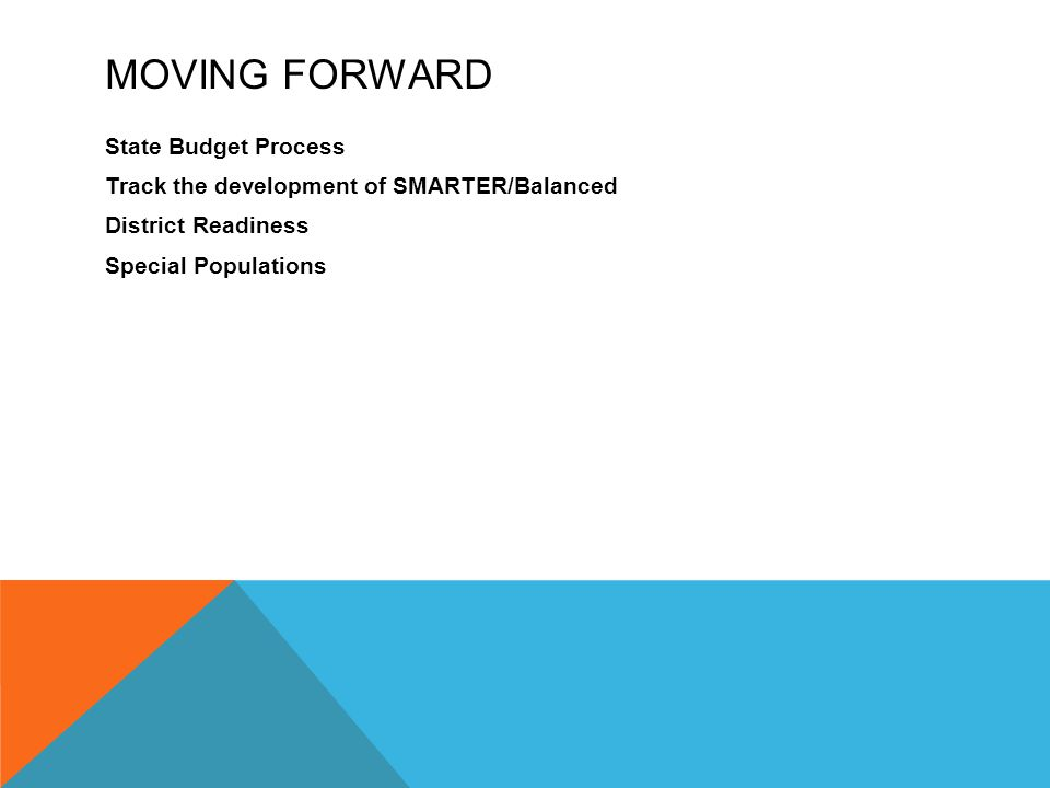 MOVING FORWARD State Budget Process Track the development of SMARTER/Balanced District Readiness Special Populations