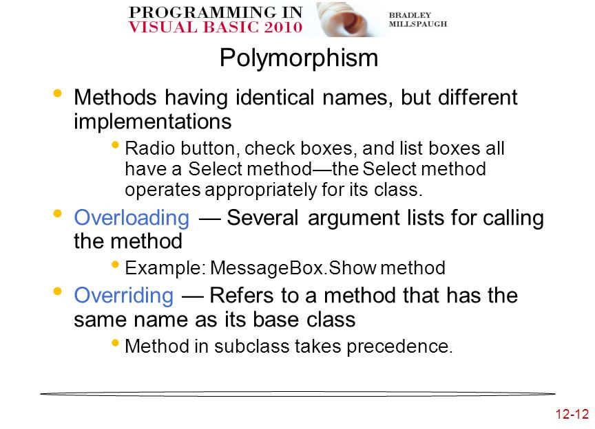 12-12 Polymorphism Methods having identical names, but different implementations Radio button, check boxes, and list boxes all have a Select method—the Select method operates appropriately for its class.