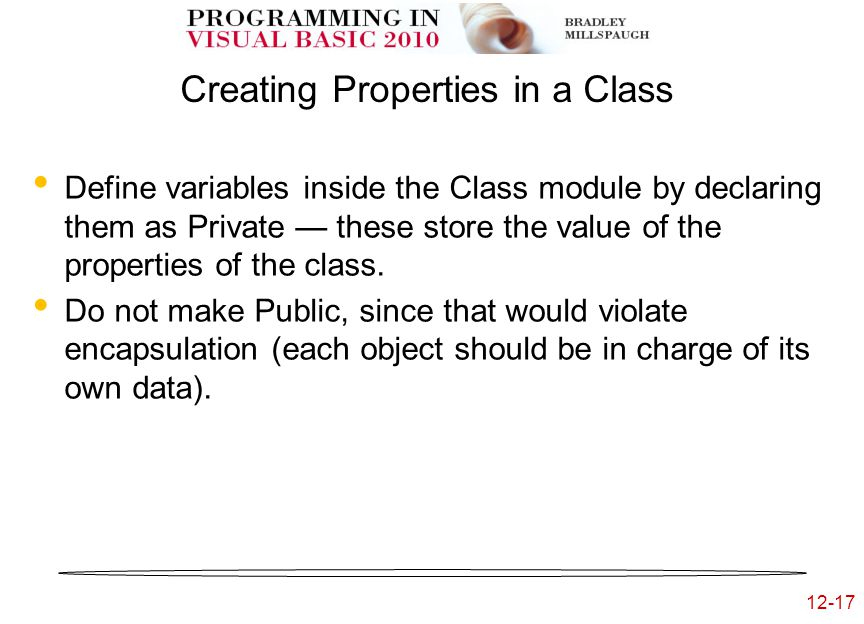 12-17 Creating Properties in a Class Define variables inside the Class module by declaring them as Private — these store the value of the properties of the class.