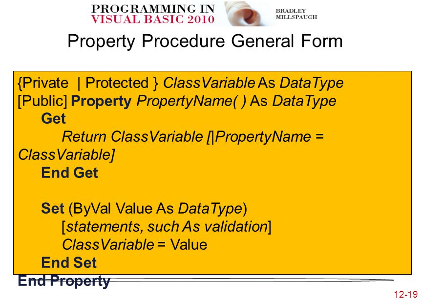 12-19 Property Procedure General Form {Private | Protected } ClassVariable As DataType [Public] Property PropertyName( ) As DataType Get Return ClassVariable [|PropertyName = ClassVariable] End Get Set (ByVal Value As DataType) [statements, such As validation] ClassVariable = Value End Set End Property