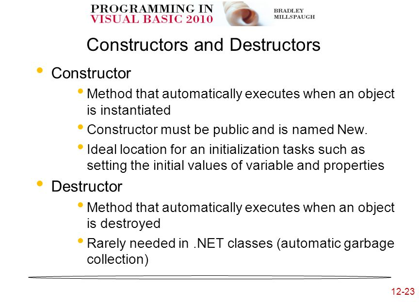 12-23 Constructors and Destructors Constructor Method that automatically executes when an object is instantiated Constructor must be public and is named New.