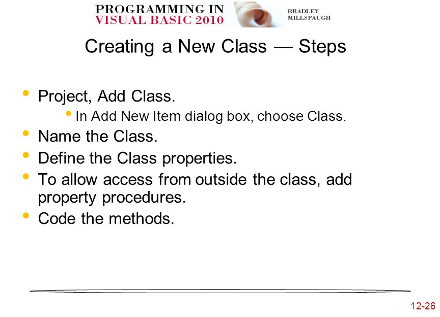 12-26 Creating a New Class — Steps Project, Add Class. In Add New Item dialog box, choose Class. Name the Class. Define the Class properties. To allow