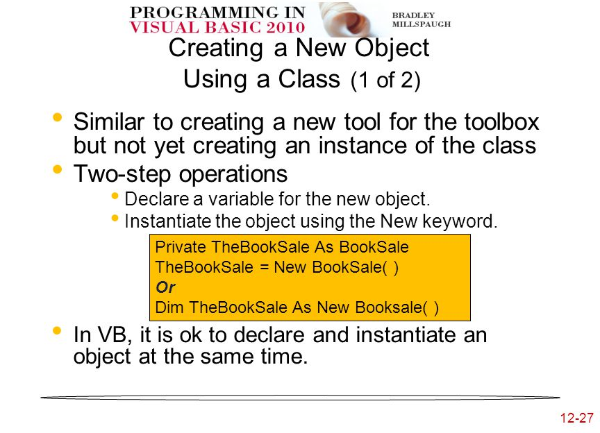 12-27 Creating a New Object Using a Class (1 of 2) Similar to creating a new tool for the toolbox but not yet creating an instance of the class Two-step operations Declare a variable for the new object.