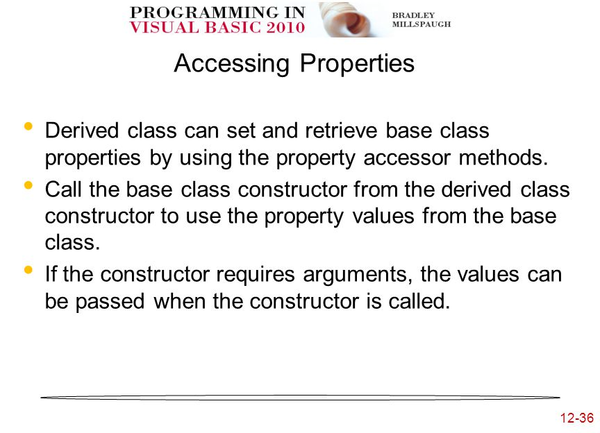 12-36 Accessing Properties Derived class can set and retrieve base class properties by using the property accessor methods.